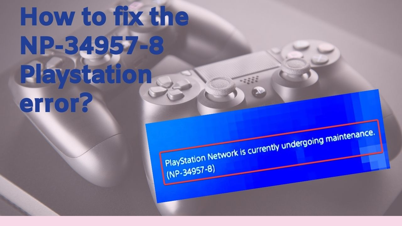 How to fix the NP-34957-8 Playstation Error?